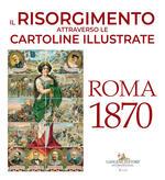 Il Risorgimento attraverso le cartoline illustrate. Roma 1870. Ediz. a colori