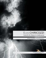 Elvio Chiricozzi. Carichi di chiaro in notte acre. Catalogo della mostra (Roma, 21 novembre 2017-20 gennaio 2018). Ediz. italiana e inglese