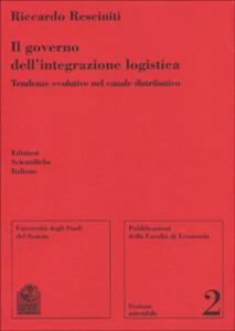 Il governo dell'integrazione logistica. Tendenze evolutive nel canale distributivo - Riccardo Resciniti - copertina