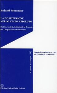 La costituzione nello Stato assoluto. Diritto, società, istituzioni in Francia dal Cinquecento al Settecento - Roland Mousnier - copertina