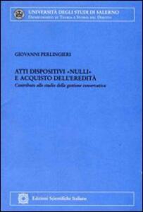 Atti dispositivi «nulli» e acquisto dell'eredità. Contributi allo studio della gestione conservativa - Giovanni Perlingieri - copertina