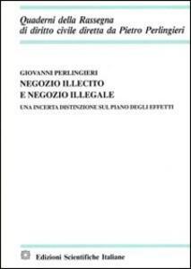 Negozio illecito e negozio illegale. Una incerta distinzione sul piano degli effetti - Giovanni Perlingieri - copertina