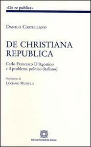De christiana republica. Carlo Francesco D'Agostino e il problema politico italiano - Danilo Castellano - copertina
