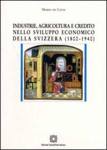Industria, agricoltura e credito nello sviluppo economico della Svizzera (1800-1940) - Mario De Lucia - copertina