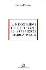 La disoccupazione. Teorie, terapie ed esperienze dei giovani del sud - Franca Falcone - copertina