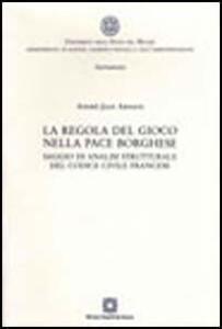 La regola del gioco nella pace borghese. Saggio di analisi strutturale del Codice civile francese - André-Jean Arnaud - copertina