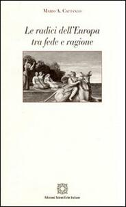 Le radici dell'Europa tra fede e ragione - Mario A. Cattaneo - copertina