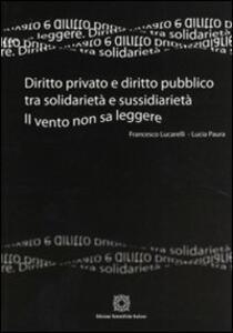Diritto privato e diritto pubblico tra solidarietà e sussidarietà. Il vento non sa leggere - Francesco Lucarelli,Lucia Paura - copertina
