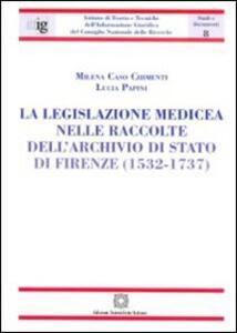 La legislazione medicea nelle raccolte dell'Archivio di Stato di Firenze (1532-1737) - Milena Caso Chimenti,Lucia Papini - copertina