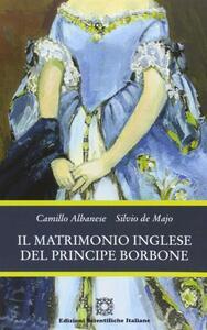 Il matrimonio inglese del principe Borbone - Camillo Albanese,Silvio De Majo - copertina