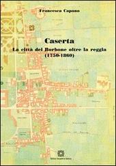 Caserta. La citta dei Borbone oltre la reggia (1750-1860)