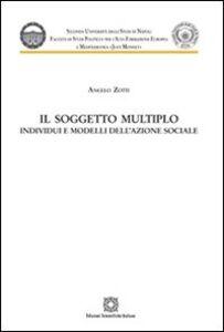 Libro Il soggetto multiplo. Individui e modelli dell'azione sociale Angelo Zotti