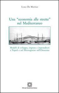 Libro Una «economia alle strette» nel Mediterraneo. Modelli di sviluppo, imprese e imprenditori a Napoli e nel Mezzogiorno nell'Ottocento Luigi De Matteo