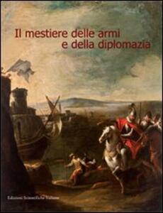 Il mestiere delle armi e della diplomazia. Ediz. illustrata
