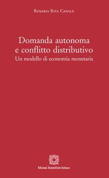 Domanda autonoma e conflitto distributivo. Un modello di economia monetaria - Rosaria Rita Canale - copertina
