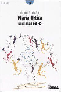 Libro Maria Urtica. Un'infanzia nel '45 Maricla Boggio