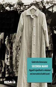 Foto Cover di Seconda mano. Oggetti, significati e relazioni nei mercatini di abiti usati, Libro di Gabriele Arnesano, edito da Besa