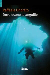 Libro Dove osano le anguille. Ovvero racconti di uno speleosub Raffaele Onorato