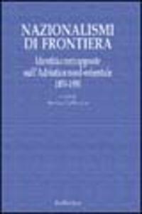 Nazionalismi di frontiera. Identità contrapposte sull'Adriatico nord-orientale 1850-1950