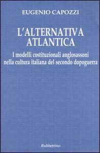 L' alternativa atlantica. I modelli costituzionali anglosassoni nella cultura italiana del secondo dopoguerra