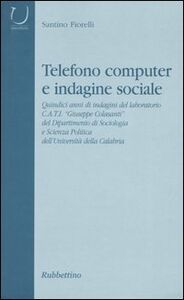 Telefono computer e indagine sociale. Quindici anni di indagini del laboratorio C.A.T.I. «Giuseppe Colasanti» del Dipartimento di Sociologia e Scienza Politica...