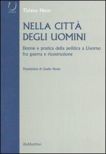 Nella città degli uomini. Donne e pratica della politica a Livorno fra guerra e ricostruzione