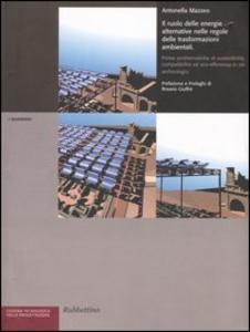 Libro Il ruolo delle energie alternative nelle regole delle trasformazioni ambientali. Prime problematiche di sostenibilità ed eco-efficienza in siti archeologici Antonella Mazzeo
