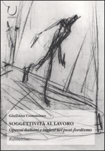 Soggettività al lavoro. Operai italiani e inglesi nel post-fordismo - Giuliana Commisso - copertina