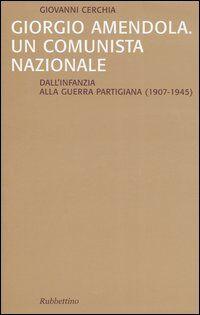 Giorgio Amendola. Un comunista nazionale. Dall'infanzia alla guerra partigiana (1907-1945)