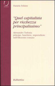 «Quel capitalista per ricchezza principalissimo». Alessandro Torlonia principe, banchiere imprenditore nell'Ottocento romano