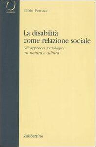 Libro La disabilità come relazione sociale. Gli approcci sociologici tra natura e cultura Fabio Ferrucci
