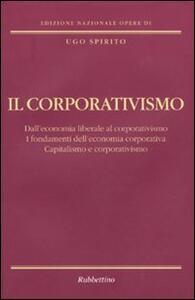 Il corporativismo. Dall'economia liberale al corporativismo. I fondamenti dell'economia corporativa. Capitalismo e corporativismo - Ugo Spirito - copertina