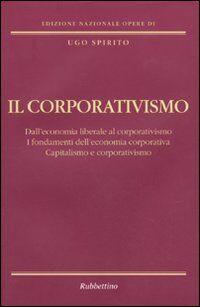 Il corporativismo. Dall'economia liberale al corporativismo. I fondamenti dell'economia corporativa. Capitalismo e corporativismo