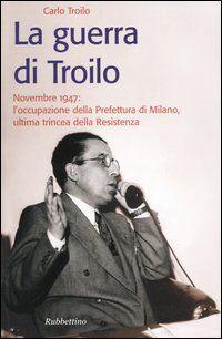 La guerra di Troilo. Novembre 1947: l'occupazione della Prefettura di Milano, ultima trincea della Resistenza