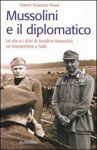 Mussolini e il diplomatico. La vita e i diari di Serafino Mazzolini, un monarchico a Salò