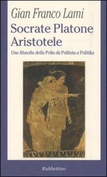 Socrate, Platone, Aristotele. Una filosofia della Polis da Politeia a Politika - G. Franco Lami - copertina