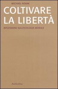 Libro Coltivare la libertà. Riflessioni sull'ecologia morale Michael Novak