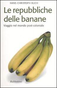 Le repubbliche delle banane. Viaggio nel mondo post-coloniale