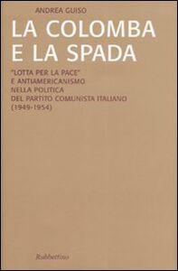 La colomba e la spada. «Lotta per la pace» e antiamericanismo nella politica del Partito Comunista Italiano (1949-1954)