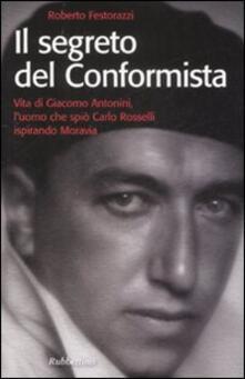 Il segreto del conformista. Vita di Giacomo Antonini, l'uomo che spiò Carlo Rosselli ispirando Moravia - Roberto Festorazzi - copertina
