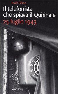 Il telefonista che spiava il Quirinale. 25 luglio 1943