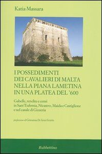 I possedimenti dei cavalieri di Malta nella piana lametina in una platea del '600. Gabelle, rendite e censi in Sant'Eufemia, Nicastro, Maida e Castiglione e ...