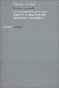 Libro Pensiero manuale. La scommessa di un sistema educativo di istruzione e di formazione di pari dignità Giuseppe Bertagna