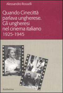 Quando Cinecittà parlava ungherese. Gli ungheresi nel cinema italiano (1925-1945)