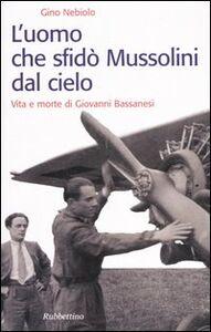 Libro L' uomo che sfidò Mussolini dal cielo. Vita e morte di Giovanni Bassanesi Gino Nebiolo