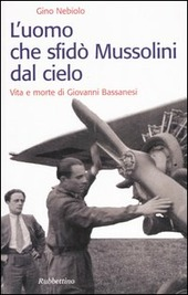 L' uomo che sfidò Mussolini dal cielo. Vita e morte di Giovanni Bassanesi