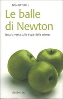 Le balle di Newton. Tutta la verità sulle bugie della scienza - Tom Bethell - copertina