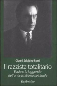 Il razzista totalitario. Evola e la leggenda dell'antisemitismo spirituale - Gianni Scipione Rossi - copertina