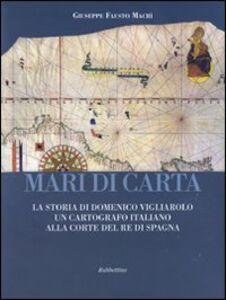 Mari di carta. La storia di Domenico Vigliarolo: un cartografo italiano alla corte del Re di Spagna. Ediz. illustrata