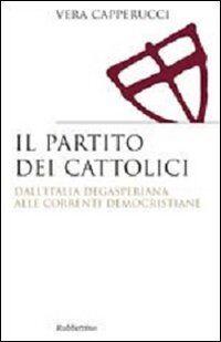 Il partito dei cattolici. Dall'Italia degasperiana alle correnti democristiane